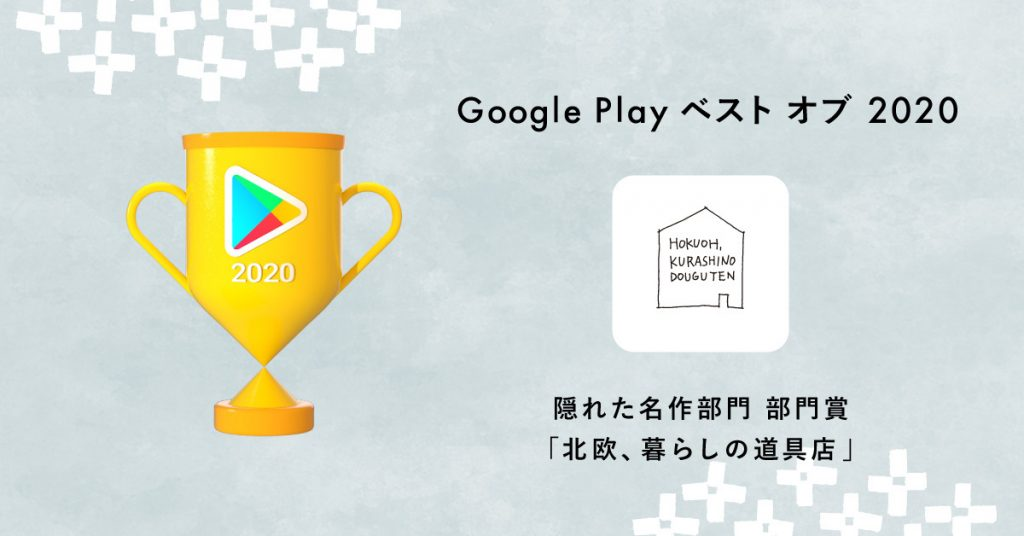 「北欧、暮らしの道具店」AndroidアプリがGoogle Play ベストオブ 2020「隠れた名作部門」の部門賞に選ばれました。